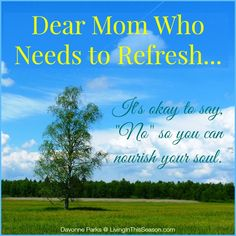 """Dear mom who needs to refresh... it's okay to say no so you can nourish your soul."" I absolutely love this encouraging article! Perfect for the mom who's feeling a little worn down or burnt out!"