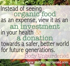 """Instead of seeing organic food as an expense, view it as an investment in your health and a donation towards a safer, better, world for future generations."""