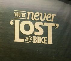 Couldn't agree more. You're never lost on a bike. You're exploring!
