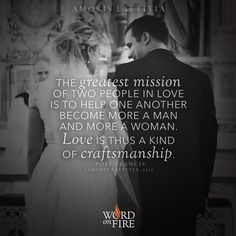 Might we say that the greatest mission of two people in love is to help one another become, respectively, more a man and more a woman? Fostering growth means helping a person to shape his or her own identity. Love is thus a kind of craftsmanship. / Pope Francis // #AmorisLaetitia #marriage
