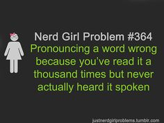 Nerd Girl Problem 364 - Pronouncing A Word Wrong Because You've Read It A Thousand Times But Never Actually Heard It Spoken.