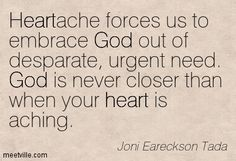 """""""God is never closer than when your heart is aching."""" Joni Eareckson"""