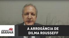 A arrogância de Dilma Rousseff   Augusto Nunes