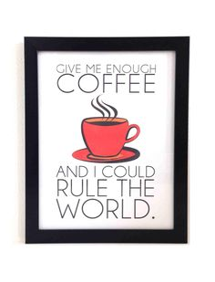 """""""Give me enough coffee and I could rule the world."""""""