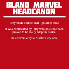 Headcanon: Tony made a functional lightsaber once. It was confiscated by Fury who has since been proven to be really adept in its use. He answers only to Master Fury now --> that's funny, I thought he was going by Mace Windu.