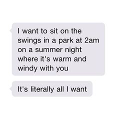 I want to sit on the swings in a park at 2am on a summer night where its warm and windy with you. It's literally all I want.