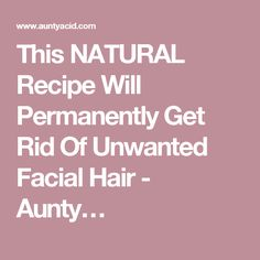 This NATURAL Recipe Will Permanently Get Rid Of Unwanted Facial Hair - Aunty…