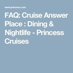 FAQ: Cruise Answer Place : Dining & Nightlife - Princess Cruises