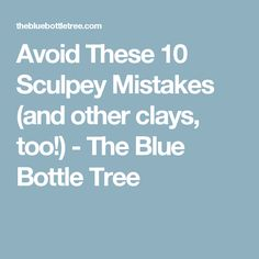 Avoid These 10 Sculpey Mistakes (and other clays, too!) - The Blue Bottle Tree