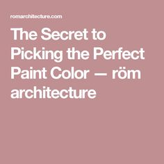 The Secret to Picking the Perfect Paint Color — röm architecture