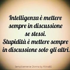 Intelligenza è mettere sempre in discussione se stessi. Stupidità è mettere sempre in discussione solo gli altri. Quotes Thoughts, Wise Quotes, Deep Thoughts, Most Beautiful Words, Italian Quotes, Quotes About Everything, Tumblr Quotes, True Words, Encouragement