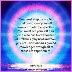 Abraham Hicks - Step back & Try to view yourself from a broader perspective. Being who has lived a thousand lifetimes, physical and non-physical, one who has gained knowledge through all of those life experiences. Positive Affirmations, Positive Quotes, Positive Thoughts, Wisdom Quotes, Life Quotes, Quotes Quotes, Boss Quotes, Happiness Quotes, Qoutes