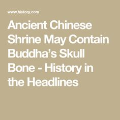 Ancient Chinese Shrine May Contain Buddha's Skull Bone - History in the Headlines
