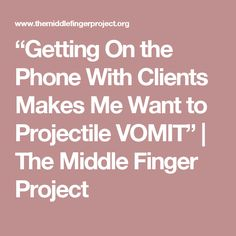 """Getting On the Phone With Clients Makes Me Want to Projectile VOMIT"" 