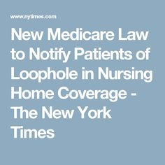 New Medicare Law to Notify Patients of Loophole in Nursing Home Coverage - The New York Times