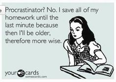 Procrastinator? No, I save all of my homework until the last minute because then I'll be older therefore more wise.