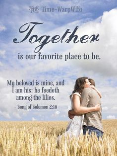 Love & Marriage quote - Together is our favorite place to be. My beloved is mine, and I am his... Song of Solomon 2:16
