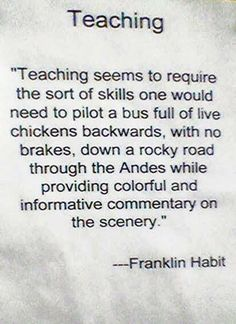 Teaching seems to require the sort of skills one would need to pilot a bus full of live chickens backwards, with no brakes, down a rocky road through the Andes while providing colorful and informative commentary on the scenery.