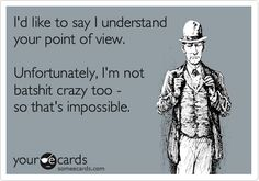 Funny Confession Ecard: I'd like to say I understand your point of view. Unfortunately, I'm not batshit crazy too - so that's impossible.