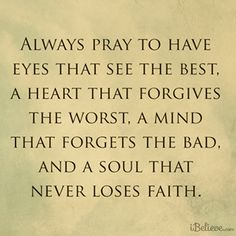 Always pray to have eyes that see the best.  A heart that forgives the worst, a mind that forgets the bad, and a soul that never loses faith.