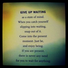 Instead of waiting, fill your time with the things, people, activity that you love. Stay present. Don't waste the gift of time.