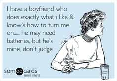 Funny Confession Ecard: I have a boyfriend who does exactly what i like & know's how to turn me on..... he may need batteries, but he's mine, don't judge.