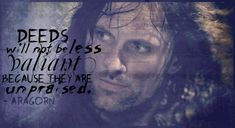 'Deeds will not be less valiant because they are unpraised.' – Aragorn