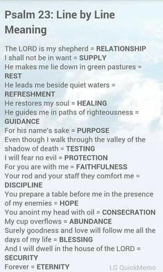 Psalm 23 from the Bible's Book of Psalms and a line-by-line meaning of the verses. Prayer Scriptures, Bible Prayers, Faith Prayer, Bible Verses, Scriptures On Healing, Psalm 23 Bible Verse, Psalm 91 Prayer, Worship Scripture, Psalm 23 3
