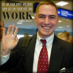 Get on your knees and pray, then get on your feet and work. - Gordon B. Hinckley