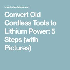 Convert Old Cordless Tools to Lithium Power: 5 Steps (with Pictures)