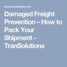 Damaged Freight Prevention – How to Pack Your Shipment - TranSolutions