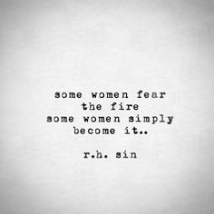 Some women fear the fire Some women simply Become it..