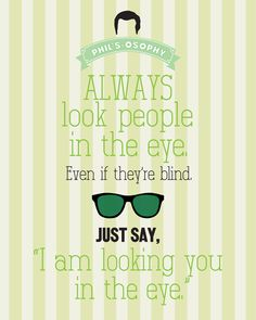 Always look people in the eye..  'Phils-osophy' ~ Quote Poster by Carol (popartpress) ~ Modern Family Quotes #modernfamily #modernfamilyquotes