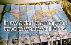 throw a dart at a map and travel to wherever it lands. Hopefully my dart will stick and not just bounce off :)