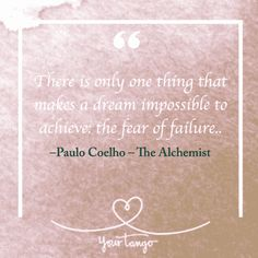 """""""There is only one thing that makes a dream impossible to achieve: the fear of failure."""" — Paulo Coelho, The Alchemist"""