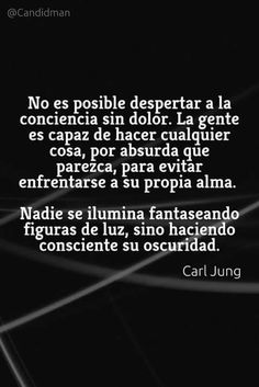 No es posible el despertar de la conciencia sin dolor. La gente es capaz de hacer cualquier cosa, por absurda que parezca, para evitar enfrentarse a su propia alma. Nadie se ilumina fantaseando figuras de luz, sino haciendo consciente su oscuridad. Carl Jung