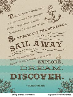 """Twenty years from now, you will be more disappointed by the things that you didn't do than by the ones you did do--so sail away from the safe harbor. Catch the trade winds in your sails. Explore. Dream. Discover."" Mark Twain"