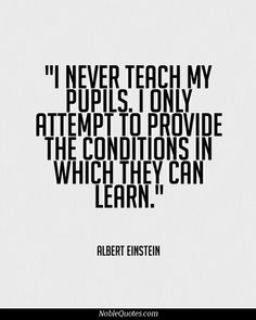 i never teach my pupils // i only attempt to provide the conditions in which they can learn