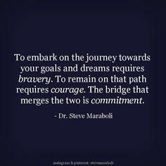 To embark on the journey towards your goals and dreams requires Bravery. To remain on that path requires Courage. The bridge that merges the two is Commitment.  - Dr. Steve Maraboli