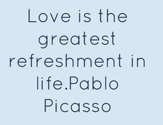Love is the greatest refreshment in life.Pablo Picasso