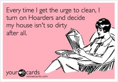 Every time I get the urge to clean, I turn on Hoarders and decide my house isn't so dirty after all.