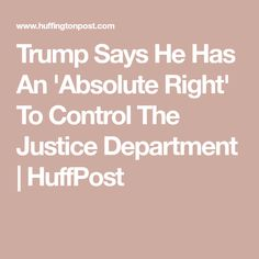 Trump Says He Has An 'Absolute Right' To Control The Justice Department | HuffPost