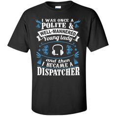 I was once a polite well manered young lady and then I Became a Dispatcher   T-Shirt