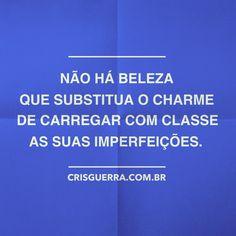 Não há beleza que substitua o charme de carregar com classe as suas imperfeições.