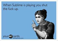 <3 because you're down with the band that they call sublime RIGHT!