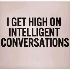 I get high on intelligent conversations