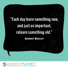 """Each day learn something new, and just as important, relearn something old."" ~ Robert Brault #learning #education #quote"