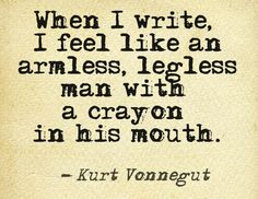 When I write, I feel like an armless, legless man with a crayon in his mouth. -Kurt Vonnegut