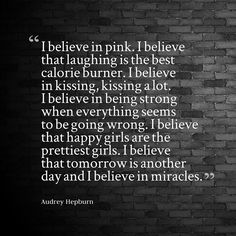 I believe in pink. I believe that laughing is the best calorie burner. I believe in kissing, kissi...