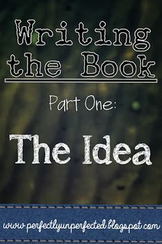 Writing the Book, Part One: The Idea | www.perfectlyunperfected.blogspot.com